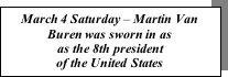 Text Box: March 4 Saturday – Martin Van Buren was sworn in as