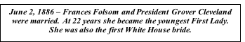 Text Box: June 2, 1886 – Frances Folsom and President Grover Cleveland were married. At 22 years she became the youngest First Lady. She was also the first White House bride.