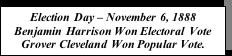 Text Box: Election Day – November 6, 1888 Benjamin Harrison Won Electoral Vote Grover Cleveland Won Popular Vote.