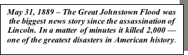 Text Box: May 31, 1889 – The Great Johnstown Flood was the biggest news story since the assassination of Lincoln. In a matter of minutes it killed 2,000 — one of the greatest disasters in American history.