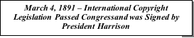 Text Box: March 4, 1891 – International Copyright Legislation Passed Congressand was Signed by President Harrison