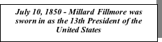 Text Box: July 10, 1850 - Millard Fillmore was sworn in as the 13th President of the United States