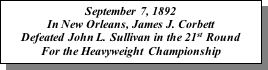 Text Box: September 7, 1892 In New Orleans, James J. Corbett Defeated John L. Sullivan in the 21st Round For the Heavyweight Championship