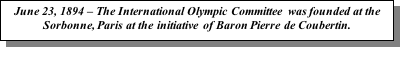 Text Box: June 23, 1894 – The International Olympic Committee was founded at the Sorbonne, Paris at the initiative of Baron Pierre de Coubertin.