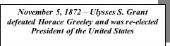 Text Box: November 5, 1872 – Ulysses S. Grant defeated Horace Greeley and was re-elected President of the United States
